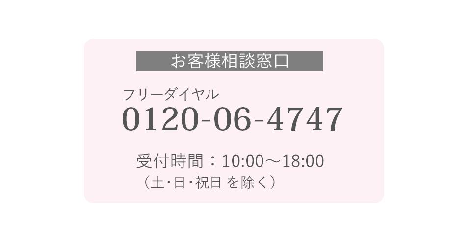 ■お客様相談窓口■ (フリーダイヤル)0120-06-4747 受付時間:10:00~18:00(土・日・祝日を除く)